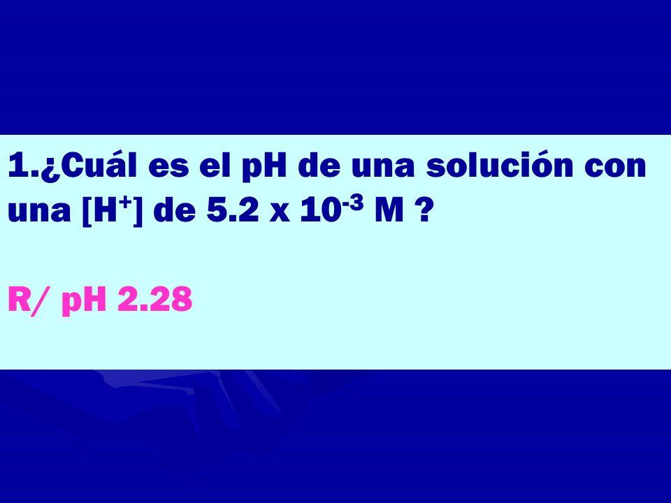 1.¿Cuál es el pH de una solución con una [H+] de 5.2 x 10-3 M
